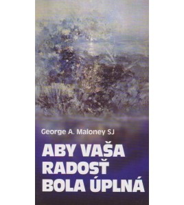 ABY VAŠA RADOSŤ BOLA ÚPLNÁ - George A. Maloney SJ